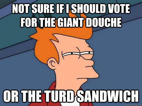 Not sure if I should vote for the Giant Douche Or the Turd Sandwich  Futurama Fry