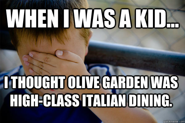 WHEN I WAS A KID... I thought Olive Garden was high-class Italian dining.  - WHEN I WAS A KID... I thought Olive Garden was high-class Italian dining.   Confession kid