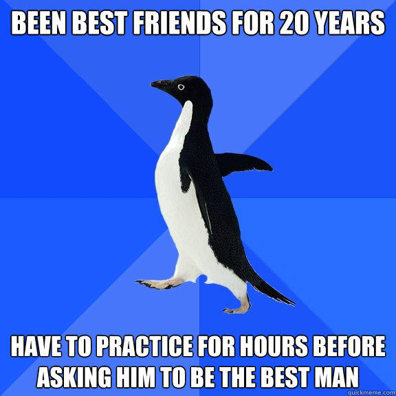 been best friends for 20 years have to practice for hours before asking him to be the best man - been best friends for 20 years have to practice for hours before asking him to be the best man  Socially Awkward Penguin