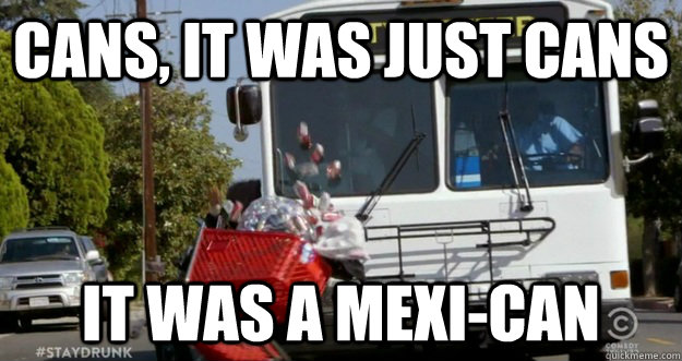 CANS, IT WAS JUST CANS IT WAS A MEXI-CAN