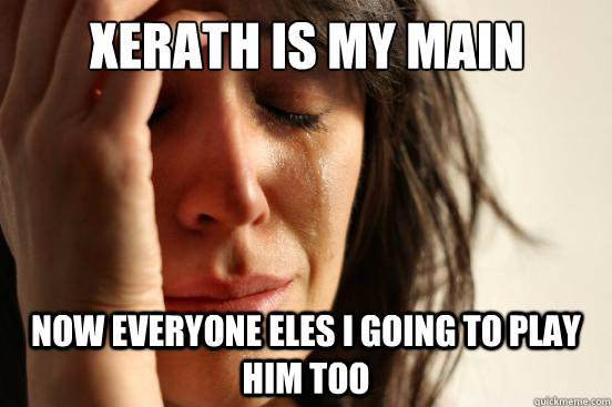 xerath is my main now everyone eles i going to play him too - xerath is my main now everyone eles i going to play him too  First World Problems