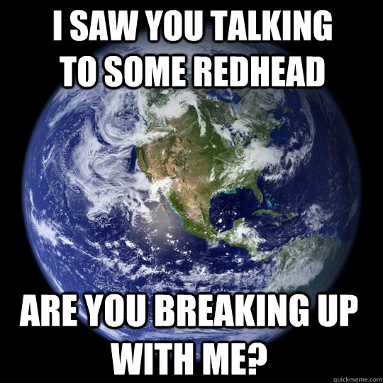 I saw you talking to some redhead Are you breaking up with me?  Earth