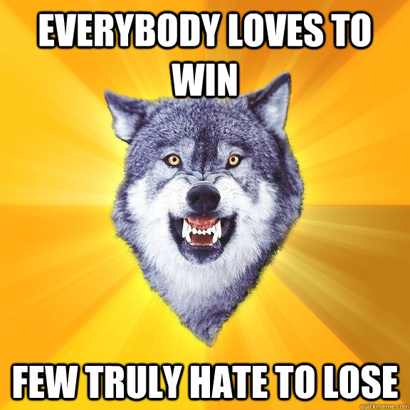 Everybody loves to win Few truly hate to lose - Everybody loves to win Few truly hate to lose  Courage Wolf