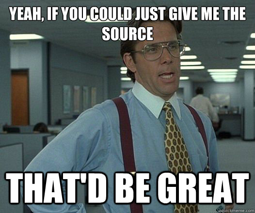 Yeah, if you could just give me the source That'd be great - Yeah, if you could just give me the source That'd be great  Lumbergh