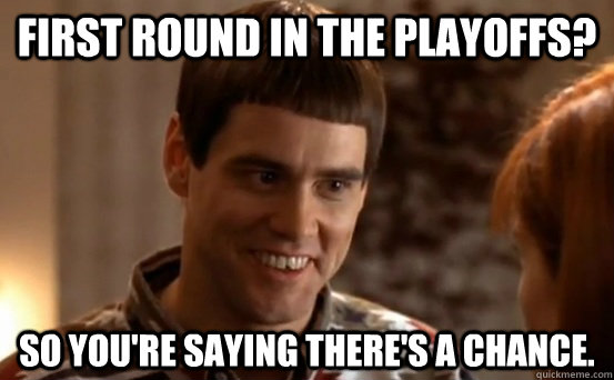 First round in the playoffs? so you're saying there's a chance. - First round in the playoffs? so you're saying there's a chance.  Jim Carrey