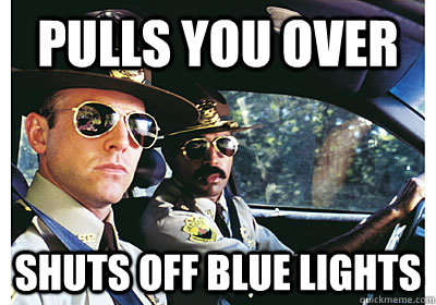 Pulls you over  Shuts off blue lights  - Pulls you over  Shuts off blue lights   Good Guy Cop