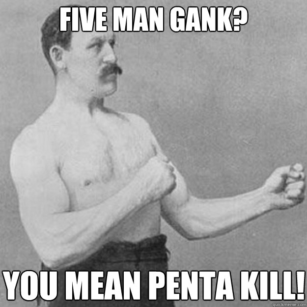 Five man gank? You mean penta kill! - Five man gank? You mean penta kill!  overly manly man