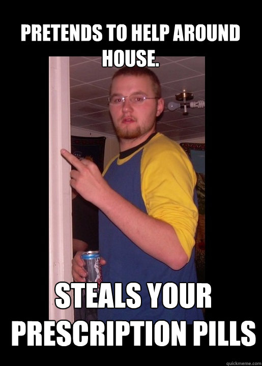 Pretends to help around house. Steals your prescription pills