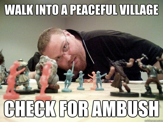 Walk into a peaceful village Check for ambush - Walk into a peaceful village Check for ambush  Paranoid Player