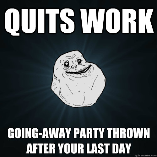 Quits Work Going Away Party Thrown After Your Last Day Forever