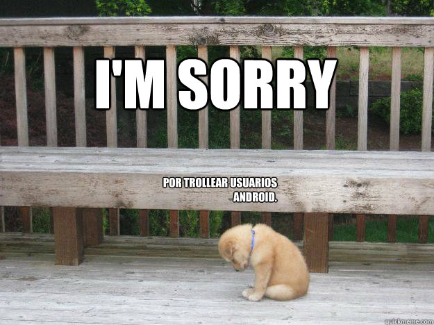 I'm sorry  POR TROLLEAR USUARIOS ANDROID.