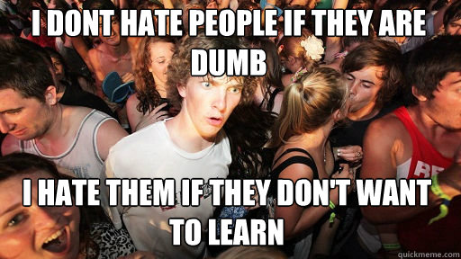 I dont hate people if they are dumb  i hate them if they don't want to learn - I dont hate people if they are dumb  i hate them if they don't want to learn  Sudden Clarity Clarence