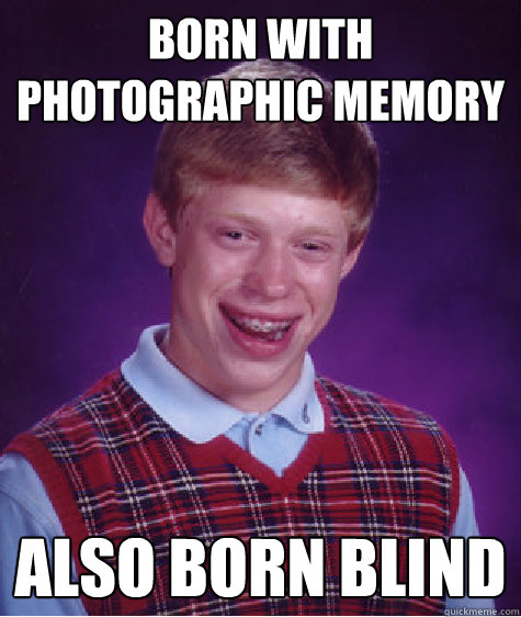 Born with photographic memory   also born blind  - Born with photographic memory   also born blind   Bad Luck Brian