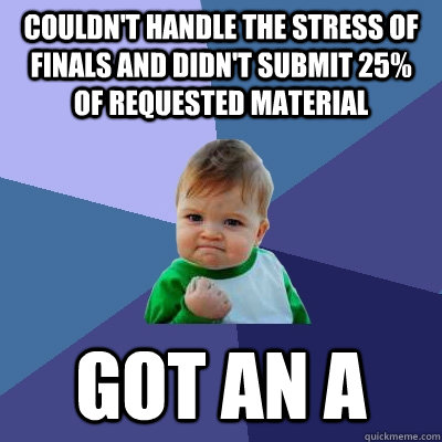 couldn't handle the stress of finals and didn't submit 25% of requested material got an a  Success Kid