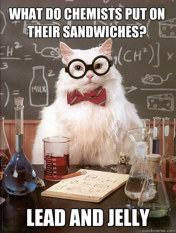 WHAT DO CHEMISTS PUT ON THEIR SANDWICHES? LEAD AND JELLY