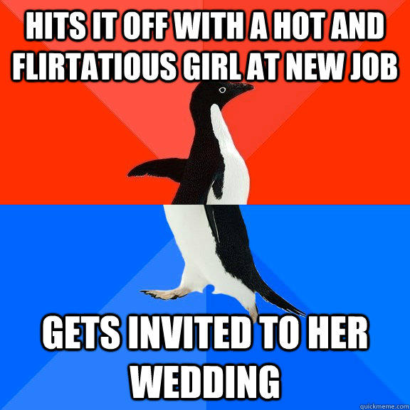 hits it off with a hot and flirtatious girl at new job gets invited to her wedding - hits it off with a hot and flirtatious girl at new job gets invited to her wedding  Socially Awesome Awkward Penguin