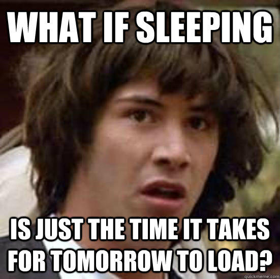 what if sleeping is just the time it takes for tomorrow to load? - what if sleeping is just the time it takes for tomorrow to load?  conspiracy keanu