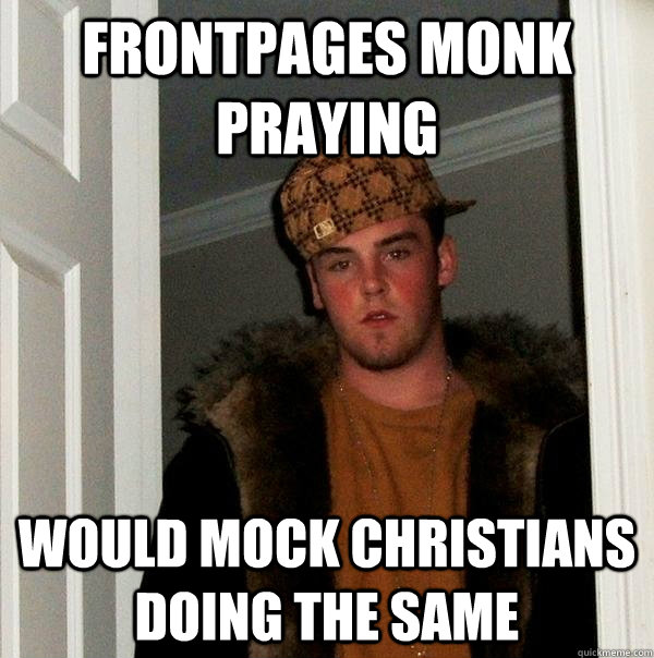 Frontpages monk praying would mock christians doing the same - Frontpages monk praying would mock christians doing the same  Scumbag Steve