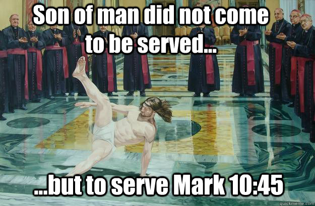 Son of man did not come to be served... ...but to serve Mark 10:45 - Son of man did not come to be served... ...but to serve Mark 10:45  jesus breakdance