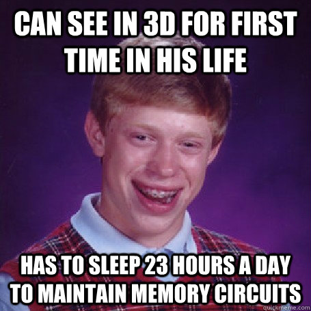 Can see in 3D for first time in his life Has to sleep 23 hours a day to maintain memory circuits