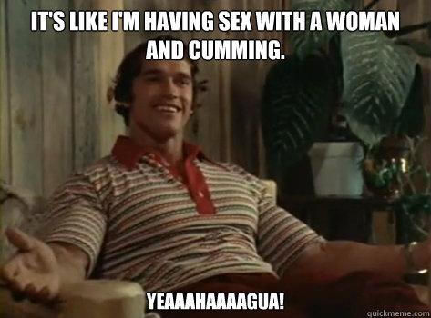 It's like i'm having sex with a woman and cumming. Yeaaahaaaagua!