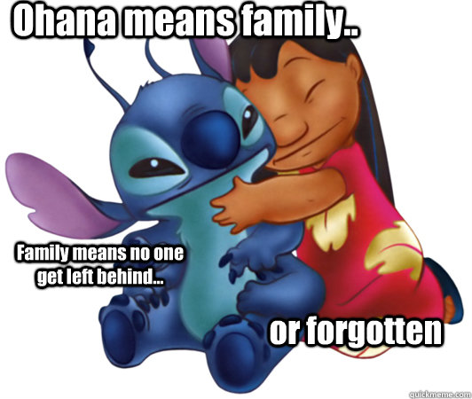 Ohana means family.. Family means no one get left behind... or forgotten  Lilo and Stitch