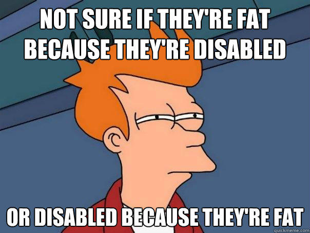 not sure if they're fat because they're disabled Or disabled because they're fat - not sure if they're fat because they're disabled Or disabled because they're fat  Futurama Fry