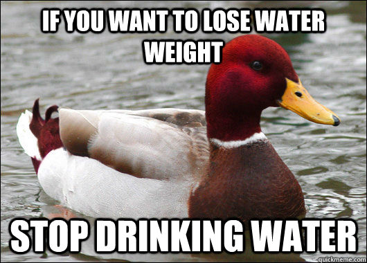 If you want to lose water weight Stop drinking water - If you want to lose water weight Stop drinking water  Malicious Advice Mallard