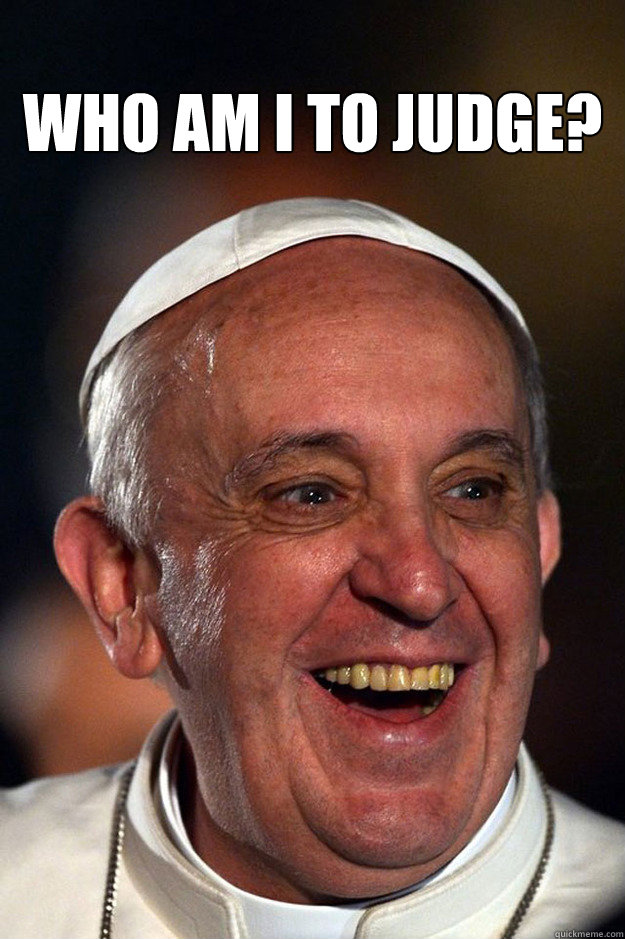 who am I to judge?  - who am I to judge?   Good Guy Pope Francis