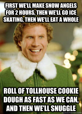 First we'll make snow angels for 2 hours, then we'll go ice skating, then we'll eat a whole  roll of Tollhouse cookie dough as fast as we can, and then we'll snuggle  Buddy the Elf