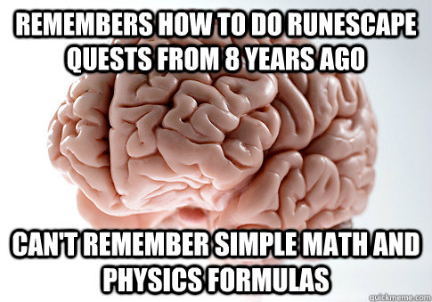 Remembers how to do Runescape quests from 8 years ago Can't remember simple math and physics formulas - Remembers how to do Runescape quests from 8 years ago Can't remember simple math and physics formulas  Scumbag Brain