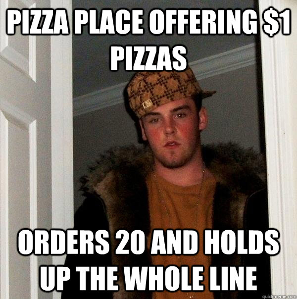 pizza place offering $1 pizzas orders 20 and holds up the whole line - pizza place offering $1 pizzas orders 20 and holds up the whole line  Scumbag Steve