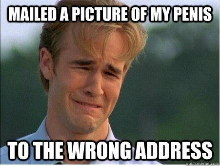 Mailed a picture of my penis to the wrong address  - Mailed a picture of my penis to the wrong address   1990s Problems