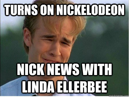 turns on nickelodeon Nick News with Linda Ellerbee - turns on nickelodeon Nick News with Linda Ellerbee  1990s Problems