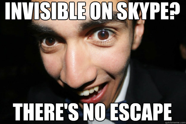 invisible on skype? there's no escape - invisible on skype? there's no escape  Overly Attached Boyfriend