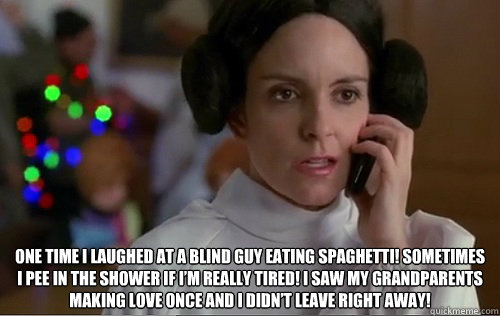 One time I laughed at a blind guy eating spaghetti! Sometimes I pee in the shower if I'm really tired! I saw my grandparents making love once and I didn't leave right away!  Liz Lemon