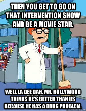 Then you get to go on that intervention show and be a movie star. Well LA DEE DAH. Mr. Hollywood thinks he's better than us because he has a drug problem.