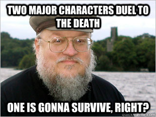 Two major characters duel to the death One is gonna survive, right?  George RR Martin Meme