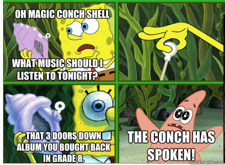 Oh Magic Conch shell THAT 3 DOORS DOWN ALBUM YOU BOUGHT BACK IN GRADE 8. The CONCH HAS SPOKEN! What music should I listen to tonight? - Oh Magic Conch shell THAT 3 DOORS DOWN ALBUM YOU BOUGHT BACK IN GRADE 8. The CONCH HAS SPOKEN! What music should I listen to tonight?  Magic Conch Shell