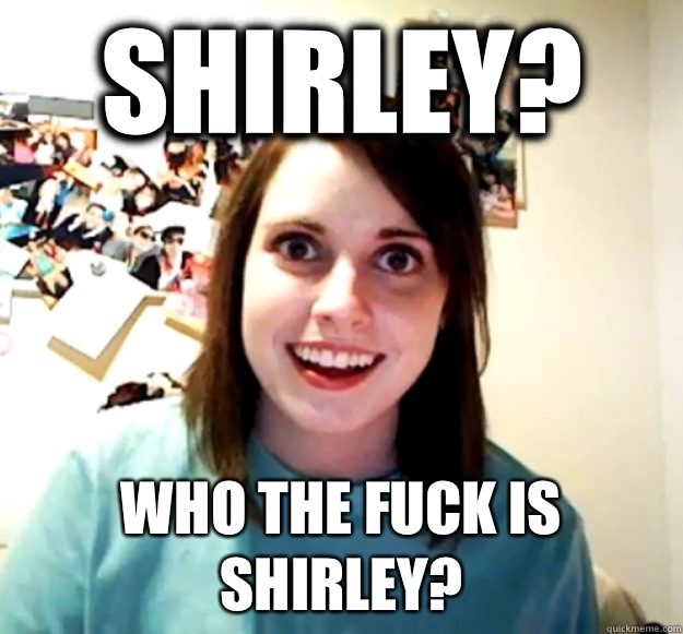 Shirley? Who the fuck is Shirley?   - Shirley? Who the fuck is Shirley?    Overly Attached Girlfriend