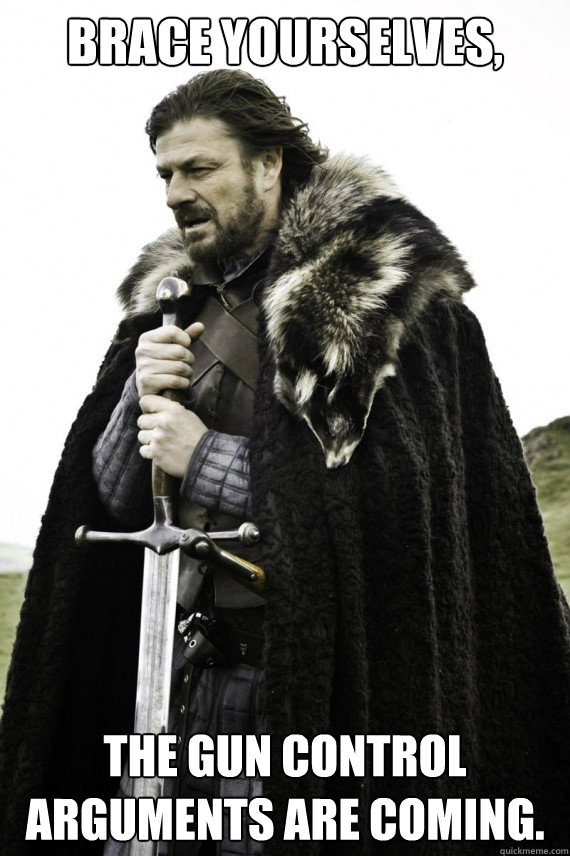 Brace yourselves, The gun control arguments are coming. - Brace yourselves, The gun control arguments are coming.  Brace yourself