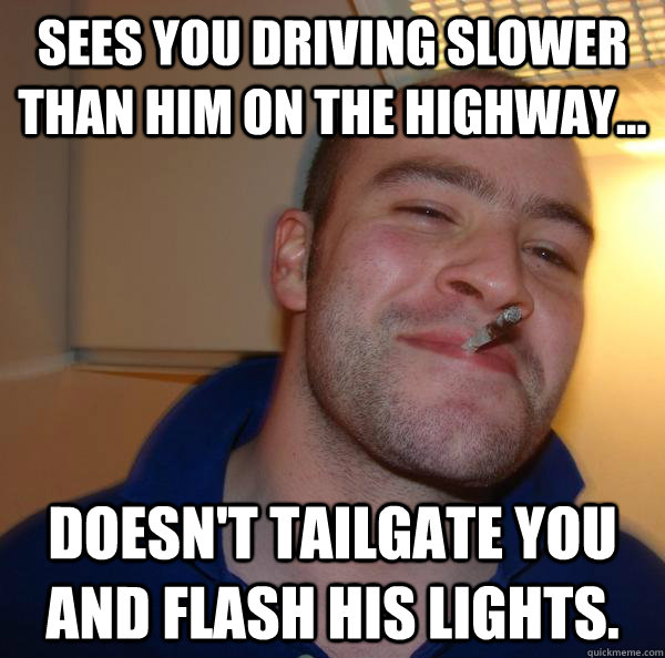 Sees you driving slower than him on the highway... doesn't tailgate you and flash his lights. - Sees you driving slower than him on the highway... doesn't tailgate you and flash his lights.  Misc