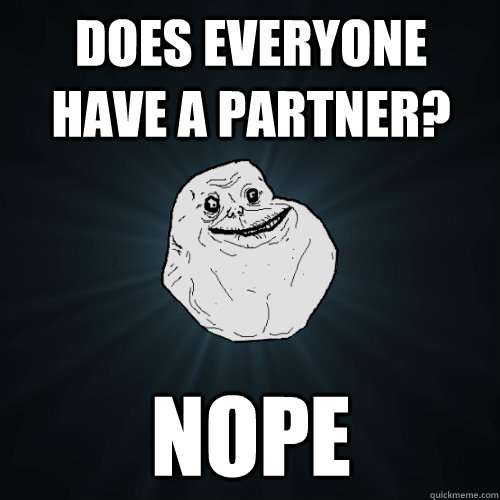 does everyone have a partner? Nope - does everyone have a partner? Nope  Forever Alone