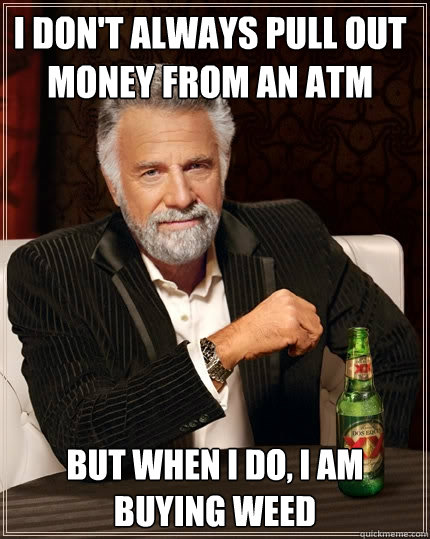 I don't always pull out money from an atm but when I do, I am buying weed - I don't always pull out money from an atm but when I do, I am buying weed  The Most Interesting Man In The World