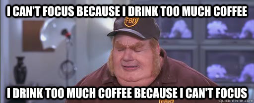 I can't focus because I drink too much coffee I drink too much coffee because I can't focus
