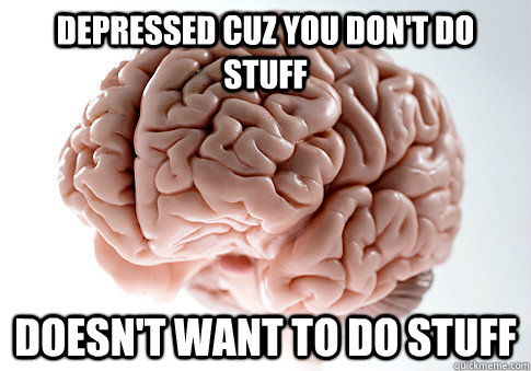 DEPRESSED CUZ YOU DON'T DO STUFF DOESN'T WANT TO DO STUFF  - DEPRESSED CUZ YOU DON'T DO STUFF DOESN'T WANT TO DO STUFF   Scumbag Brain