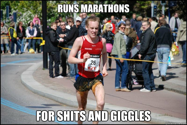 Runs marathons for shits and giggles