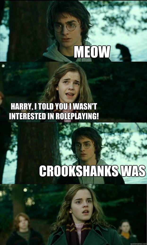 Meow Harry, I told you I wasn't interested in roleplaying! Crookshanks was - Meow Harry, I told you I wasn't interested in roleplaying! Crookshanks was  Horny Harry