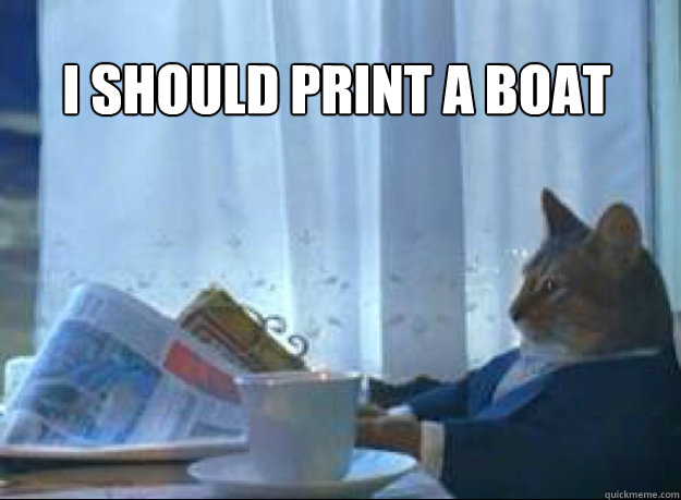 I should print a boat  - I should print a boat   I should buy a boat cat