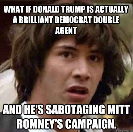 What if Donald Trump is actually a brilliant Democrat double agent and he's sabotaging Mitt Romney's campaign. - What if Donald Trump is actually a brilliant Democrat double agent and he's sabotaging Mitt Romney's campaign.  conspiracy keanu